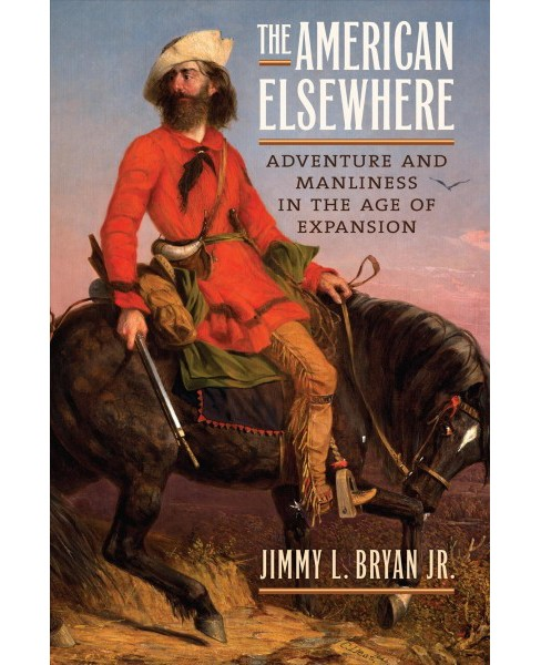 American Elsewhere : Adventure and Manliness in the Age of Expansion - by Jr. Jimmy L. Bryan (Hardcover) - image 1 of 1