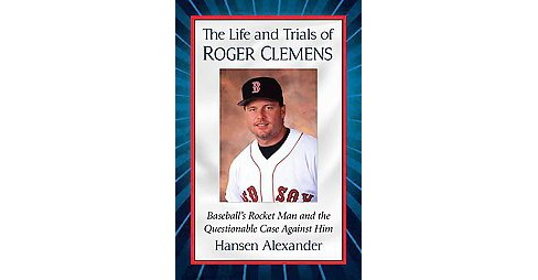 Life and Trials of Roger Clemens : Baseball's Rocket Man and the Questionable Case Against Him - image 1 of 1
