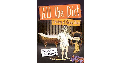 All the Dirt : A History of Getting Clean (Paperback) (Katherine Ashenburg) - image 1 of 1