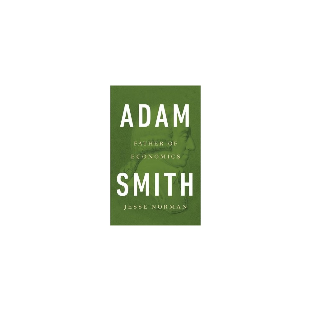Adam Smith : Father of Economics - by Jesse Norman (Hardcover)