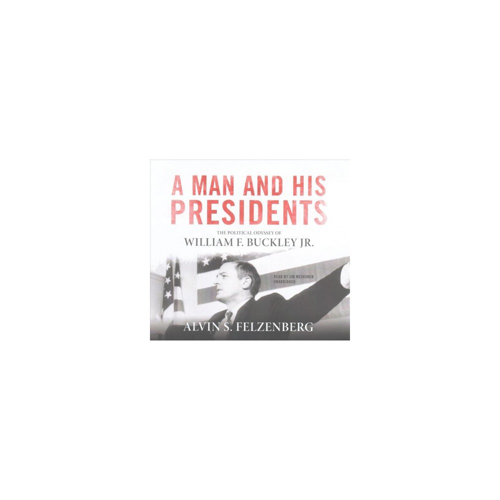 Man and His Presidents : The Political Odyssey of William F. Buckley Jr.; Library Edition - Unabridged