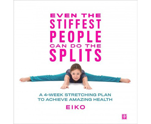 Even the Stiffest People Can Do the Splits : A 4-week Stretching Plan to Achieve Amazing Health - image 1 of 1