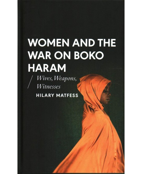 Women and the War on Boko Haram : Wives, Weapons, Witnesses -  by Hilary Matfess (Hardcover) - image 1 of 1