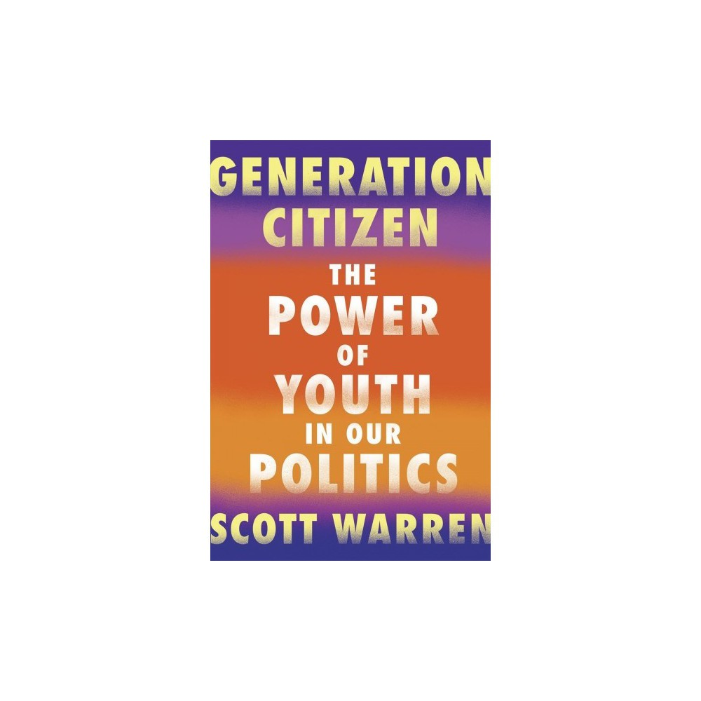 Generation Citizen : The Power of Youth in Our Politics - by Scott Warren (Paperback)