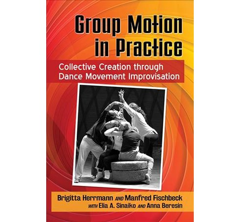 Group Motion in Practice : Collective Creation Through Dance Movement Improvisation -  (Paperback) - image 1 of 1