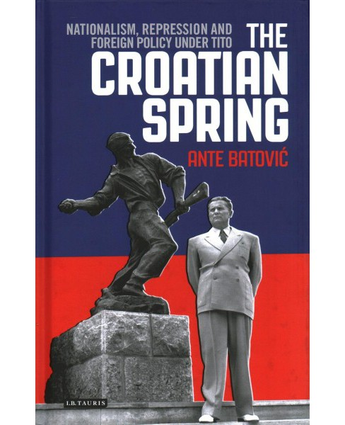 Croatian Spring : Nationalism, Repression and Foreign Policy Under Tito (Hardcover) (Ante Batovic) - image 1 of 1