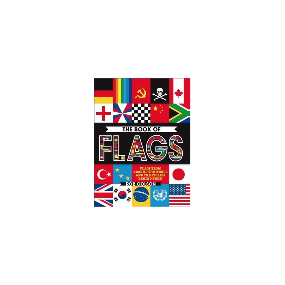 Book of Flags : Flags from Around the World and the Stories Behind Them - by Rob Colson (Paperback)