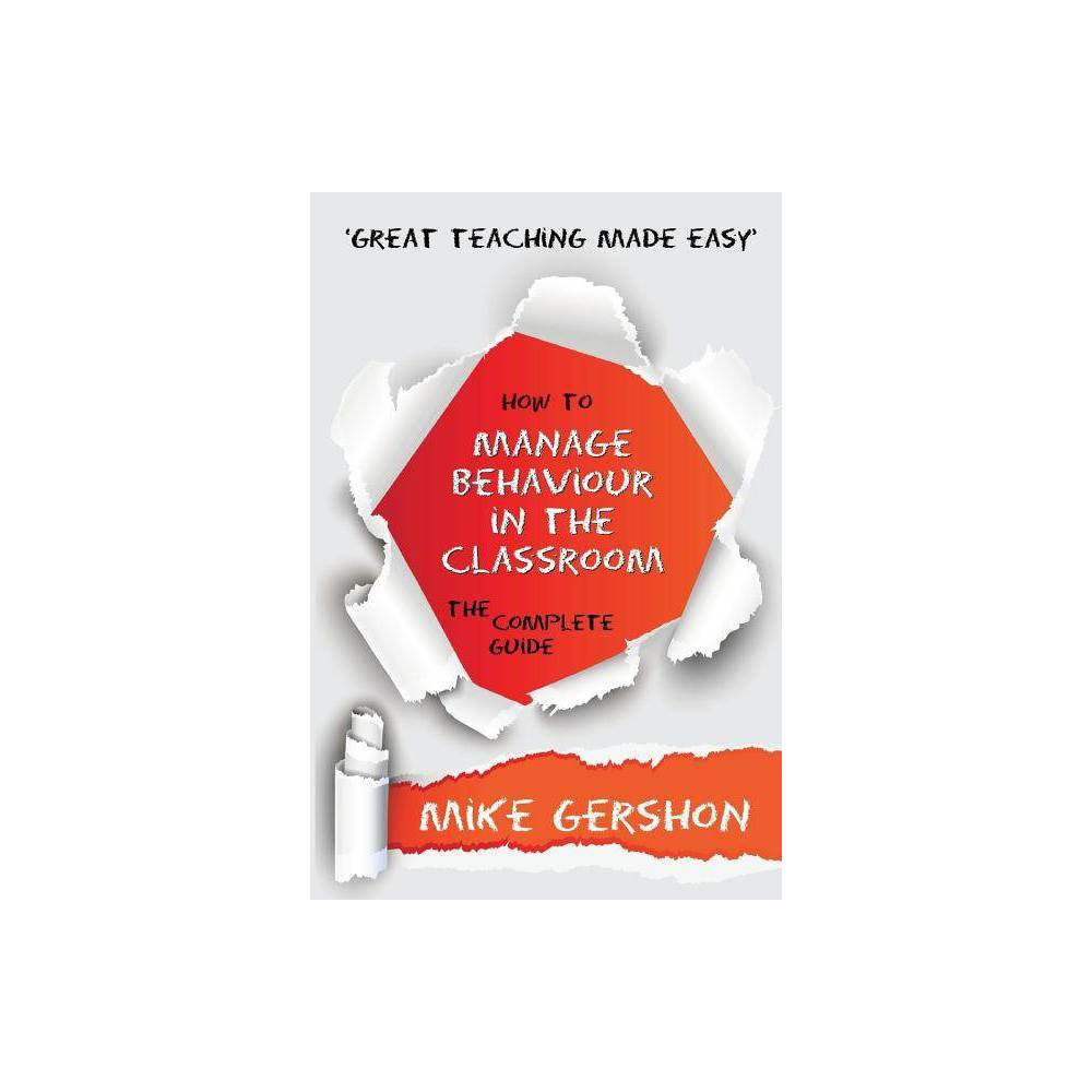 How To Manage Behaviour In The Classroom The Complete Guide Great Teaching Made Easy By Mike Gershon Paperback