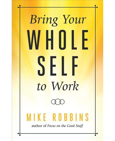 Bring Your Whole Self to Work : How Vulnerability Unlocks Creativity, Connection, and Performance - image 1 of 1