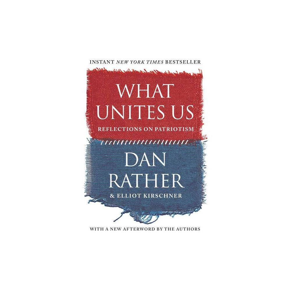 What Unites Us - by Dan Rather & Elliot Kirschner (Paperback)  A tonic for our times . . . Rather's writing shows why he has won the admiration of a new generation. In these essays, he gives voice to the marginalized and rips off the journalistic shield of objectivity to ring the alarm bell when he witnesses actions he fears undermine the principles of American democracy. That, undoubtedly, is patriotic. And it takes courage.  --USA Today  [A] much-needed collection of essays from Rather on American values, from the importance of empathy, inclusion and service to the qualities that helped found the nation.  --New York Post (Required Reading)  One of American's most trusted voices . . . reminds us what's great about this country in a time of unprecedented polarization.  --Entertainment Weekly  What Unites Us . . . stirringly melds memoir with a meditation on American values, including patriotism, inclusion and dissent.  --CNN.com  Interweaving sweet personal stories with history, [Rather] makes a simple, compelling case for America . . . a clear-eyed love letter to USA. A tonic for disaffected millennials and conservative grandpas alike.  --People (Book of the Week)  From his vantage point as one of this country's most revered broadcasters, Rather analyzes the current state of disconnected discourse in a series of reflective essays that go to the heart of what it means to be an American.  --Booklist (starred review)  What Unites Us is at times almost unbearably poignant. Yet Rather's words provide a sort of salve--and clear thinking about how to recover from these ugly times. What Unites Us is a passionate treatise on preserving the best of America and letting go of that which makes us weaker.  --BookPage  If everyone could adopt the measured tone of Rather . . . you begin to feel that political chasms could be crossed . . . Rather implores you to step back into the world with compassion and gumption, global existential crises be damned.  --Austin Chronicle  [A]n essential read for anyone swept up in the current national conversation.  --TimeOut.com  A full-throated celebration of the national spirit and its potential to persevere.  --Kirkus Reviews  Provides a pleasant alternative to the reliance on vitriol and irony in modern political discourse . . . Rather has issued a stirring call for overcoming today's strident partisanship.  --Publishers Weekly