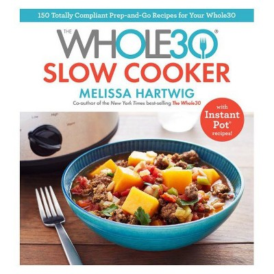 Whole30 Slow Cooker : 150 Totally Compliant Prep-and-Go Recipes for Your Whole30 With Instant Pot