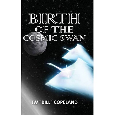 Birth of the Cosmic Swan - by  Jw Bill Copeland (Hardcover)