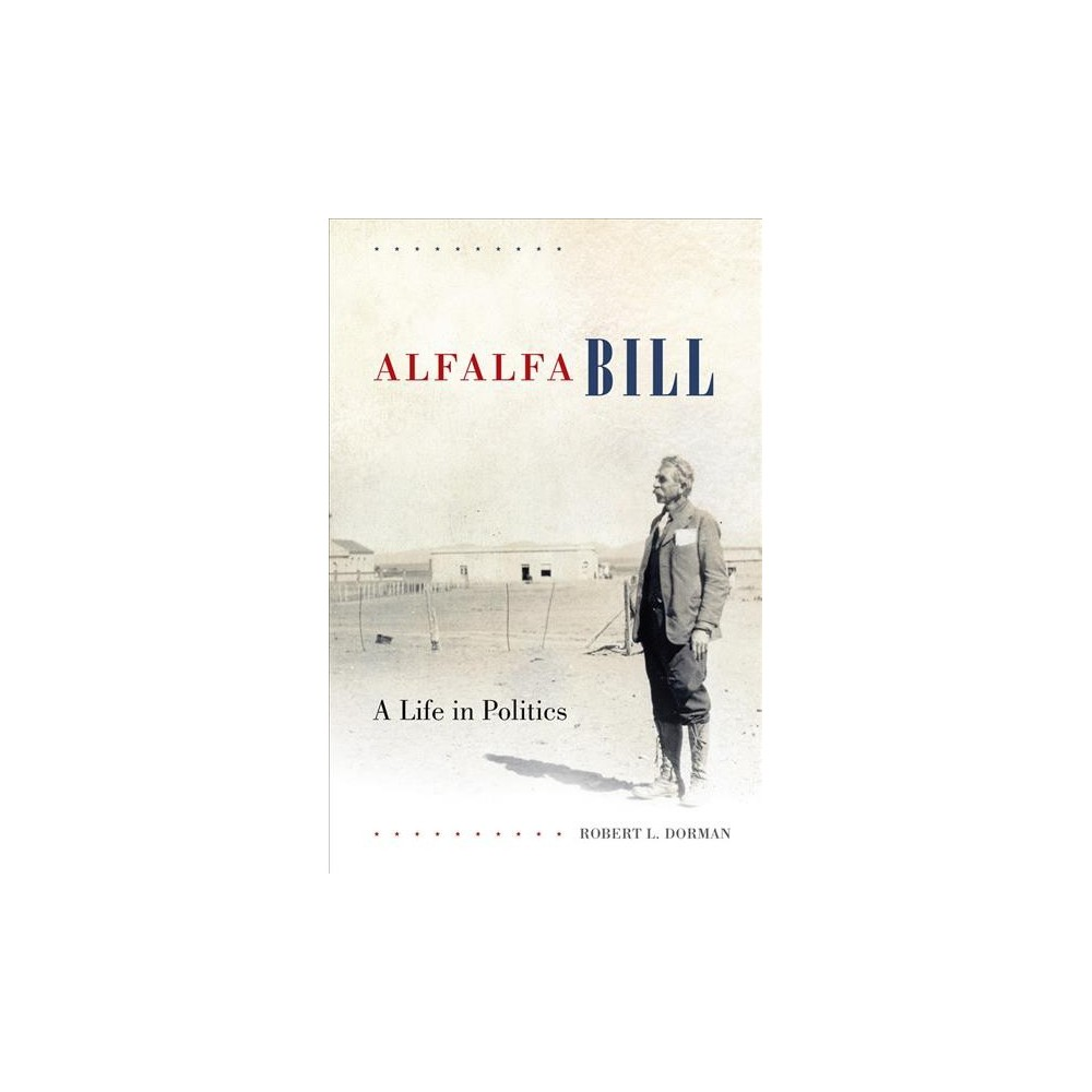 Alfalfa Bill : A Life in Politics - by Robert L. Dorman (Hardcover)