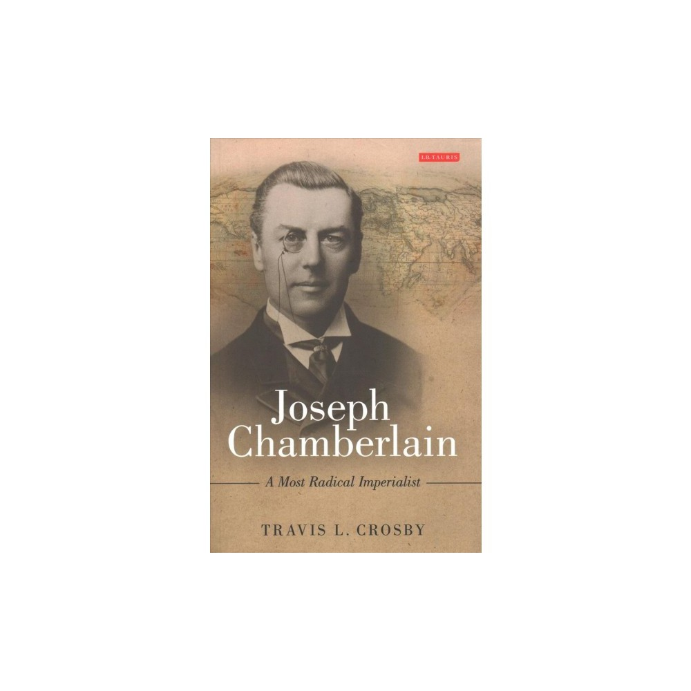 Joseph Chamberlain : A Most Radical Imperialist - Reprint by Travis L. Crosby (Paperback)