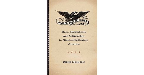 Divided Sovereignties : Race, Nationhood, and Citizenship in Nineteenth-Century America (Hardcover) - image 1 of 1