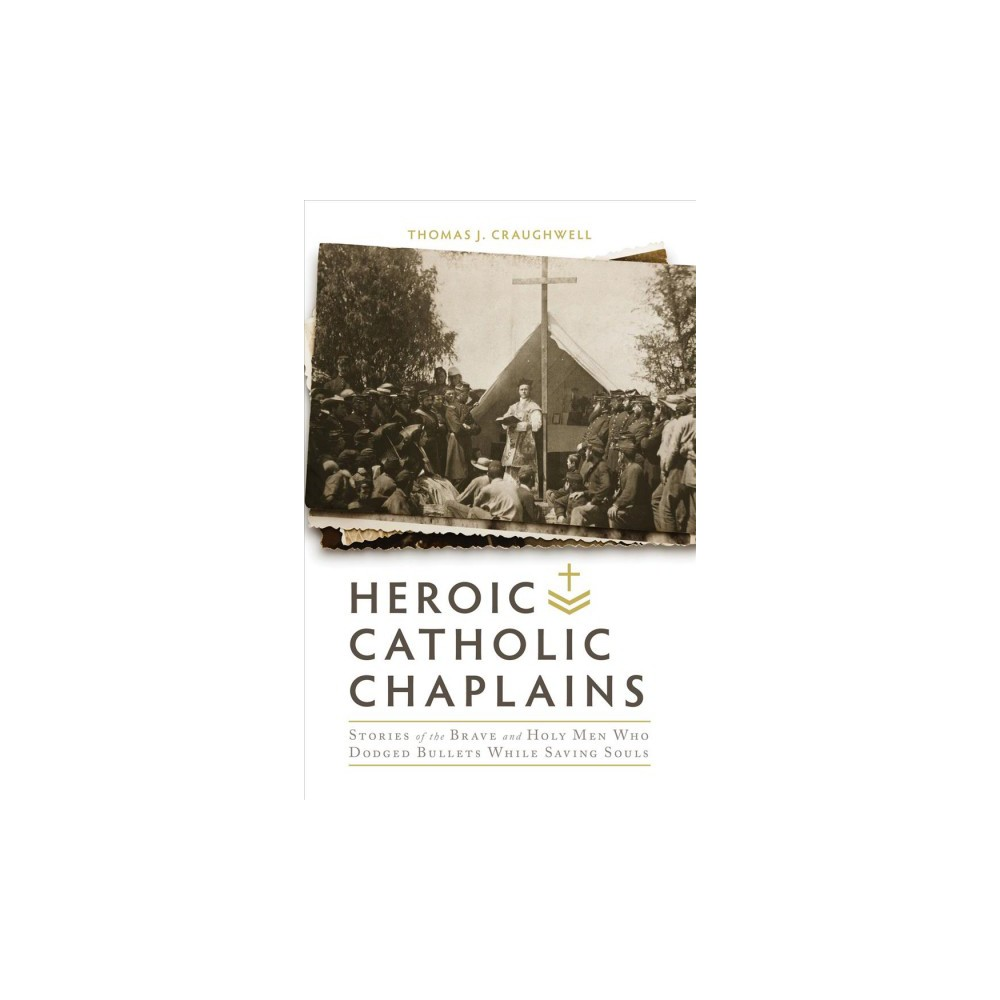 Heroic Catholic Chaplains : Stories of the Brave and Holy Men Who Dodged Bullets Whiiel Saving Souls