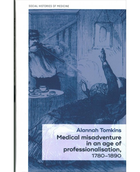 Medical misadventure in an age of professionalization, 1780-1890 -  by Alannah Tomkins (Hardcover) - image 1 of 1