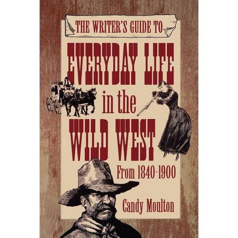 The Writer's Guide to Everyday Life in the Wild West from 1840-1900 - (Paperback) - image 1 of 1