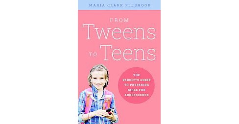 From Tweens to Teens : The Parents' Guide to Preparing Girls for Adolescence (Paperback) (Maria Clark - image 1 of 1