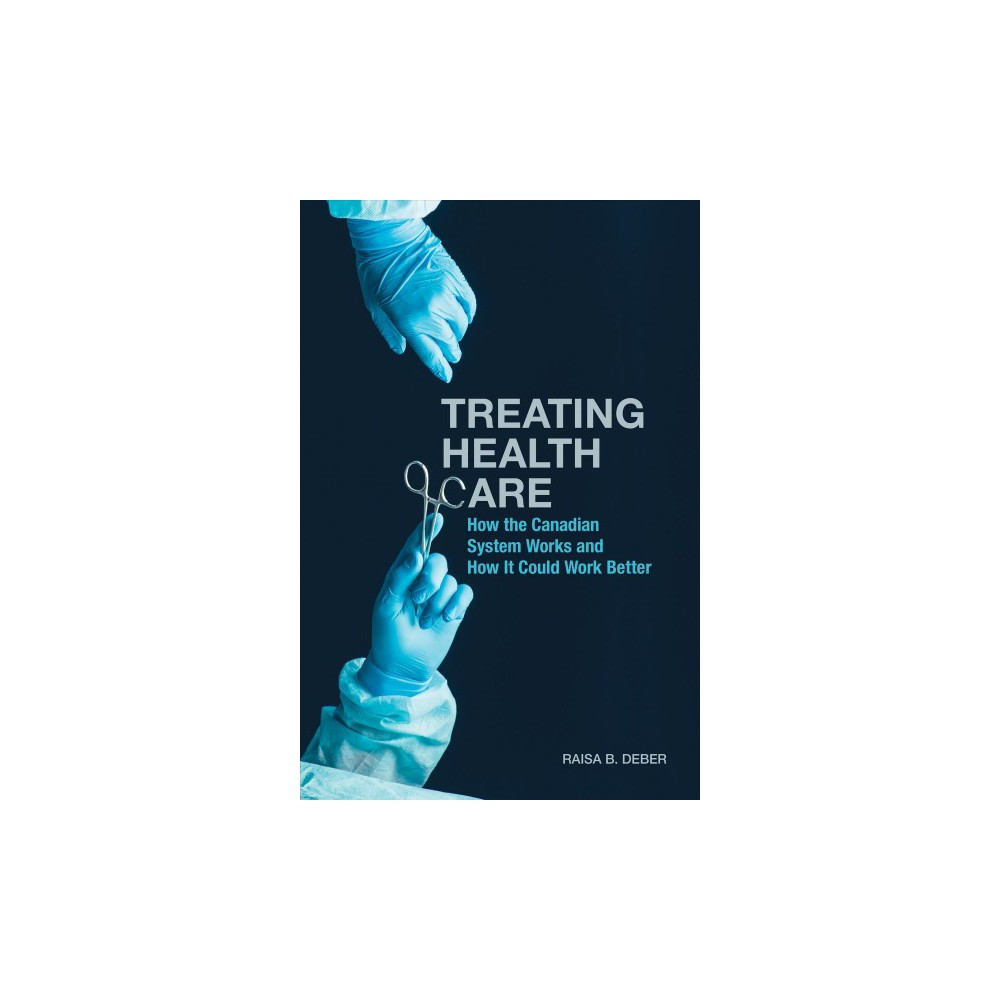 Treating Health Care : How the Canadian System Works and How It Could Work Better - (Paperback)