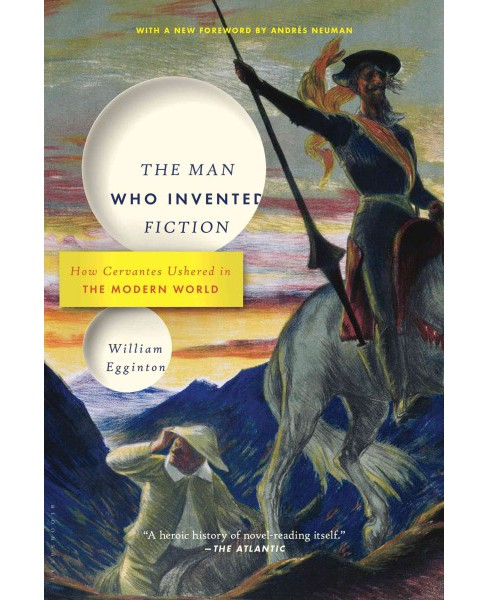 Man Who Invented Fiction : How Cervantes Ushered in the Modern World (Reprint) (Paperback) (William - image 1 of 1