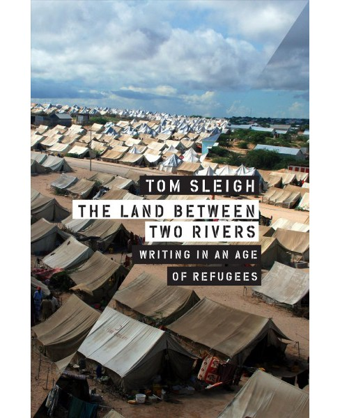 Land Between Two Rivers : Writing in an Age of Refugees -  by Tom Sleigh (Paperback) - image 1 of 1