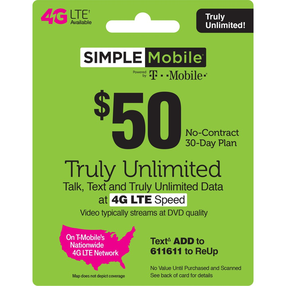 Simple Mobile $50 Unlimited Talk Text Data Prepaid Card (Email Delivery) Simple Mobile $25 Unlimited Talk, Text and Data (First 3GB up to 4G Lte then 2G*) 30-Day Plan. Simple Mobile $30 Unlimited Talk, Text and Data (First 2GB up to 4G Lte then 2G*) 30-Day Plan. Simple Mobile $40 Unlimited Plan provides Unlimited Talk, Text, and Data with the first 10GB of Data up to 4G Lte speeds, then 2G*. Simple Mobile $50 Truly Unlimited 4G Lte** Data, Talk and Text 30-Day Plan (Video typically streams at Dvd quality). Simple Mobile $60 Truly Unlimited 4G Lte Data, Talk and Text 30 Day Plan w 10GB of Mobile Hotspot (Video typically streams at Dvd quality). *Please refer always to the latest Terms and Conditions of Service at SimpleMobile website To get 4G Lte speed, you must have a 4G Lte capable device and 4G Lte Sim. Actual availability, coverage and speed may vary. Lte is a trademark of Etsi. By texting keywords to 611611 you are consenting to receive response messages. Standard messaging and data rates may apply based on your mobile phone service. Please refer always to the Privacy Policy at Simplemobile website/privacypolicy and the Terms and Conditions at Simplemobile website/termsandconditions T-Mobile is a registered trademark of Deutsche Telekom AG. (c) 2019 T-Mobile USA, Inc. - During congestion, Simple Mobile customers may notice reduced speeds vs. T-Mobile customers. 2019 © TracFone Wireless, Inc. Simple Mobile. All rights reserved. Simple Mobile is a registered trademark of TracFone Wireless, Inc.