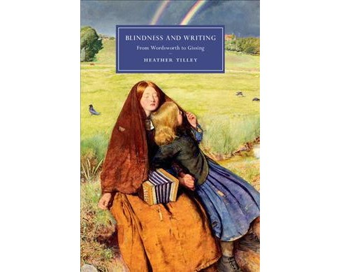 Blindness and Writing : From Wordsworth to Gissing (Hardcover) (Heather Tilley) - image 1 of 1