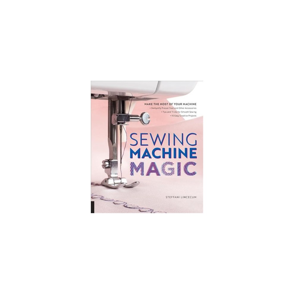 Sewing Machine Magic : Make the Most of Your Machine - Demystify Presser Feet and Other Accessories - Tip Sewing Machine Magic : Make the Most of Your Machine - Demystify Presser Feet and Other Accessories - Tip