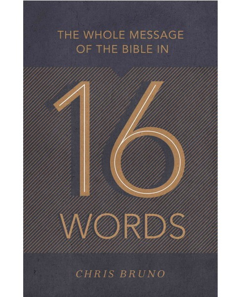 Whole Message of the Bible in 16 Words (Paperback) (Chris Bruno) - image 1 of 1