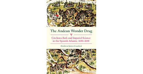 Andean Wonder Drug : Cinchona Bark and Imperial Science in the Spanish Atlantic, 1630-1800 (Hardcover) - image 1 of 1