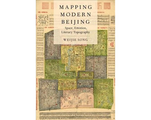 Mapping Modern Beijing : Space, Emotion, Literary Topography (Hardcover) (Weijie Song) - image 1 of 1
