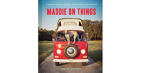 Maddie on Things : A Super Serious Project About Dogs and Physics (Hardcover) (Theron Humphrey) - image 1 of 1