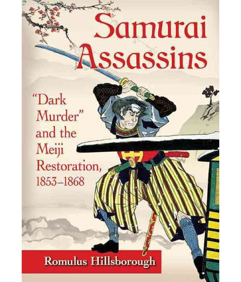 Samurai Assassins : Dark Murder and the Meiji Restoration, 1853-1868 (Paperback) (Romulus Hillsborough) - image 1 of 1