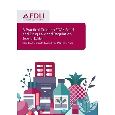 A Practical Guide to FDA's Food and Drug Law and Regulation, Seventh Edition - by  Stephen M Kanovsky & Wayne L Pines (Paperback)