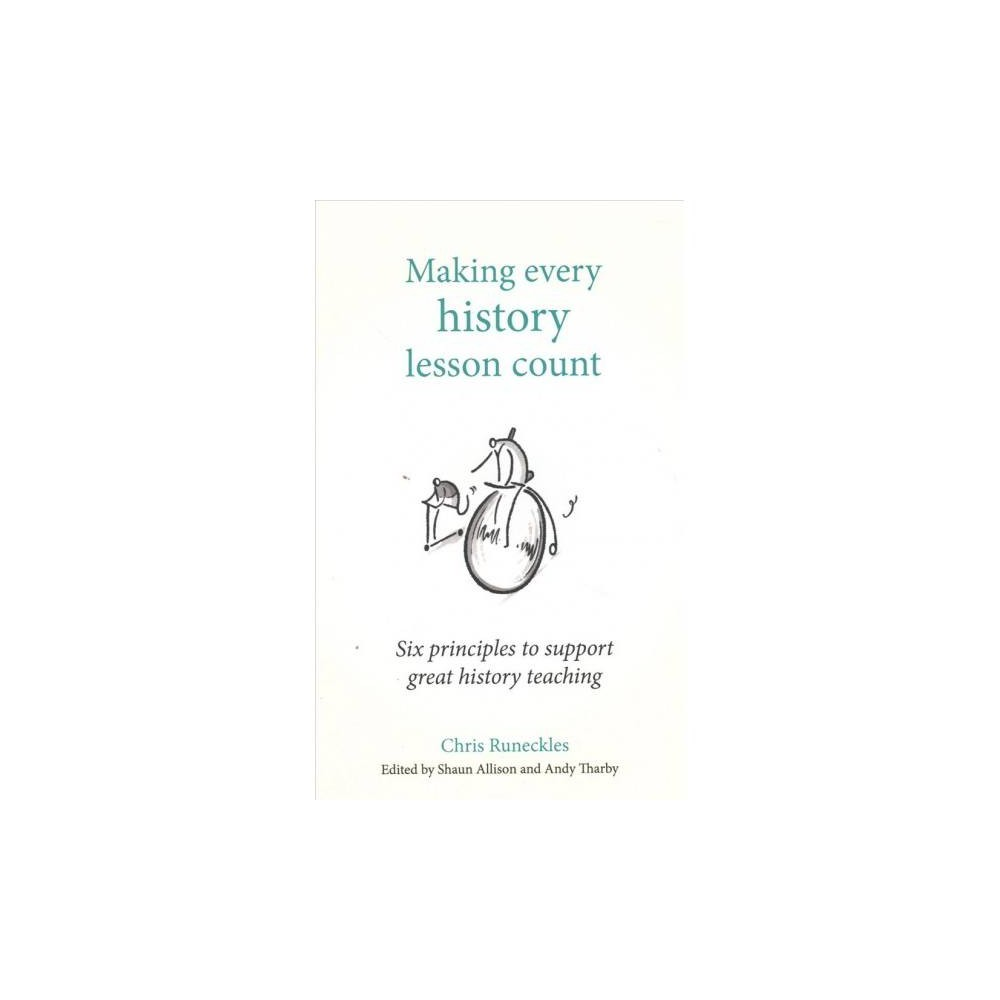 Making Every History Lesson Count : Six Principles to Support Great History Teaching - (Paperback)