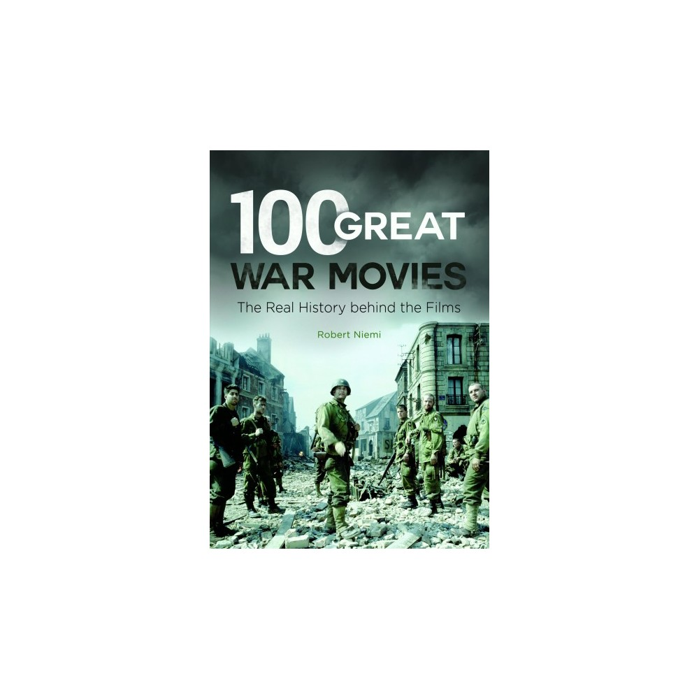 100 Great War Movies : The Real History Behind the Films - by Robert Niemi (Hardcover)