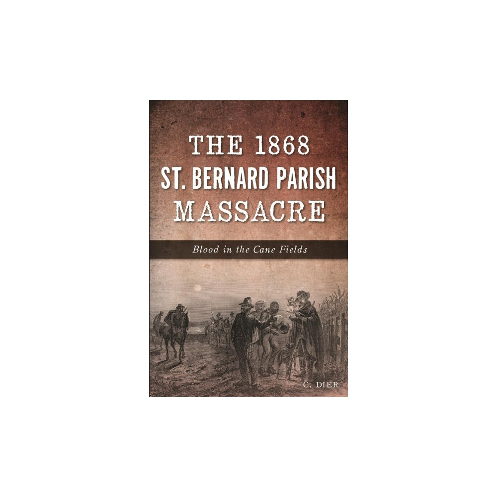 1868 St. Bernard Parish Massacre : Blood in the Cane Fields (Paperback) (C. Dier)