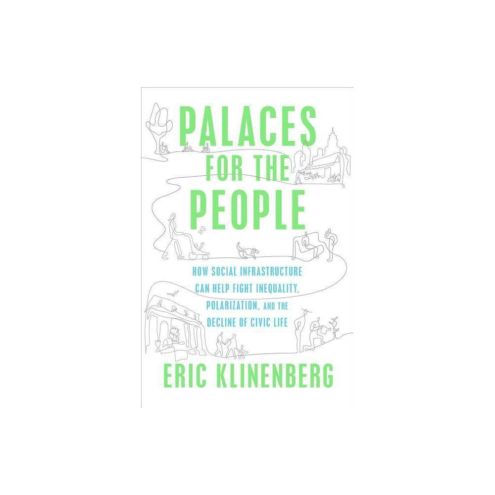 Palaces for the People - by Eric Klinenberg (Hardcover) Shortlisted for the Goddard Riverside Stephan Russo Book Prize for Social Justice  Eric Klinenberg offers a new perspective on what people and places have to do with each other.... In case after case, we learn how socially-minded design matters.... Anyone interested in cities will find this book an engaging survey that trains you to view any shared physical system as, among other things, a kind of social network. --The New York Times Book Review  One of my favorite books of 2018... Klinenberg is echoing what librarians and library patrons have been saying for years: that libraries are equalizers and absolutely universal.  --Carla Hayden, Librarian of Congress  An illuminating examination.... Klinenberg's observations are effortlessly discursive and always cogent, whether covering the ways playgrounds instill youth with civic values or a Chicago architect's plans to transform a police station into a community center. He persuasively illustrates the vital role these spaces play in repairing civic life. --Publishers Weekly (starred)  If America appears fractured at the national level, the author suggests, it can be mended at the local one. This is an engrossing, timely, hopeful read, nothing less than a new lens through which to view the world and its current conflicts. --Booklist (starred)  Eric Klinenberg combines a Jane Jacobs-eye on city life with knowledge of the latest research and practical ideas to address the crucial issues of the day--class division, crime, and climate change. This is a brilliant and important book. --Arlie Hochschild, author of Strangers in Their Own Land  Reading Palaces for the People is an amazing experience. As an architect, I know very well the importance of building civic places: concert halls, libraries, museums, universities, public parks, all places open and accessible, where people can get together and share experiences. To create good places for people is essential, and this 