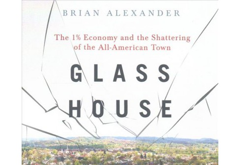 Glass House : The 1% Economy and the Shattering of the All-American Town -  Unabridged (CD/Spoken Word) - image 1 of 1
