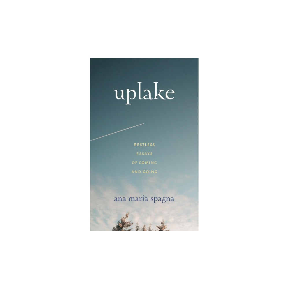 Uplake : Restless Essays of Coming and Going - by Ana Maria Spagna (Paperback)