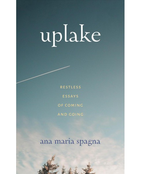 Uplake : Restless Essays of Coming and Going -  by Ana Maria Spagna (Paperback) - image 1 of 1