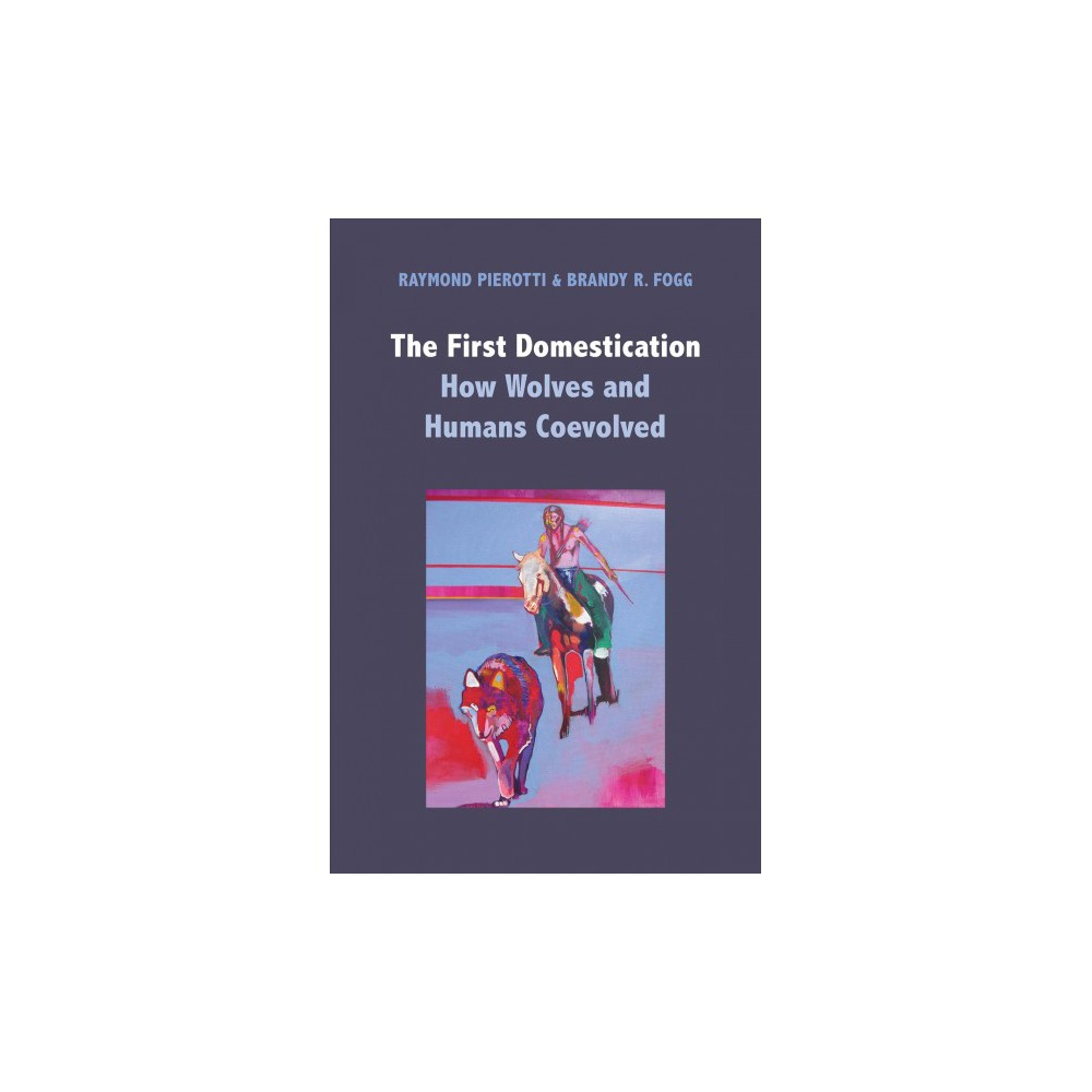 First Domestication : How Wolves and Humans Coevolved - by Raymond Pierotti & Brandy R. Fogg (Hardcover)