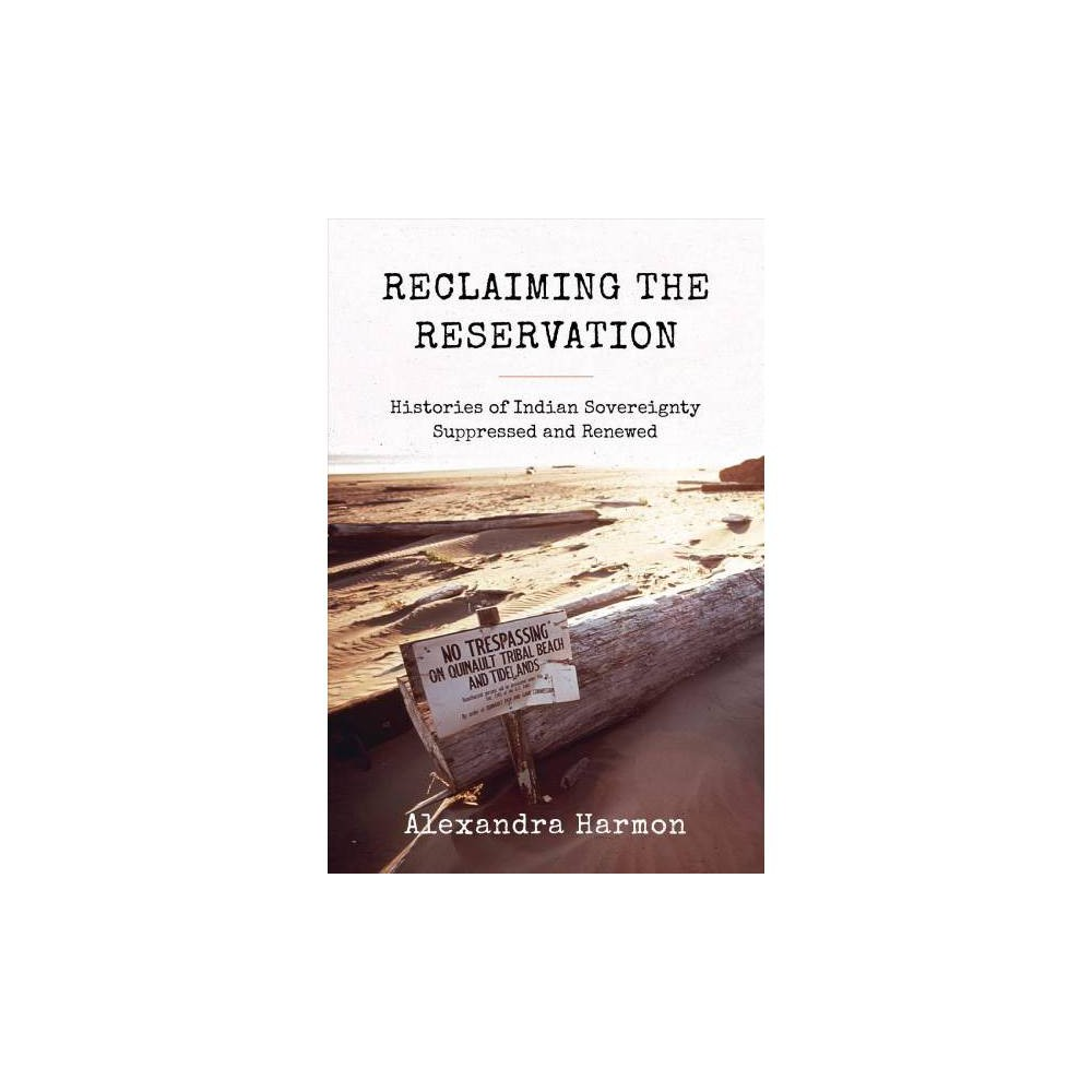 Reclaiming the Reservation : Histories of Indian Sovereignty Suppressed and Renewed - (Paperback)