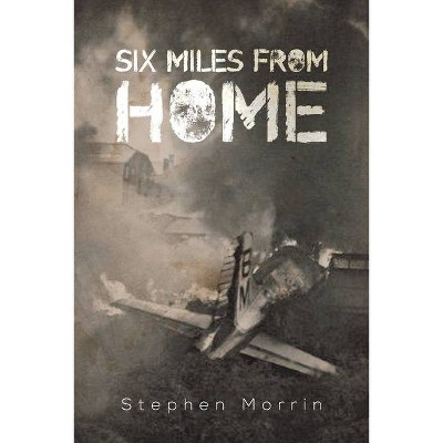 Six Miles from Home - by  Stephen Morrin (Paperback)