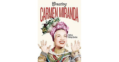 Creating Carmen Miranda : Race, Camp, and Transnational Stardom (Hardcover) (Kathryn Bishop-sanchez) - image 1 of 1