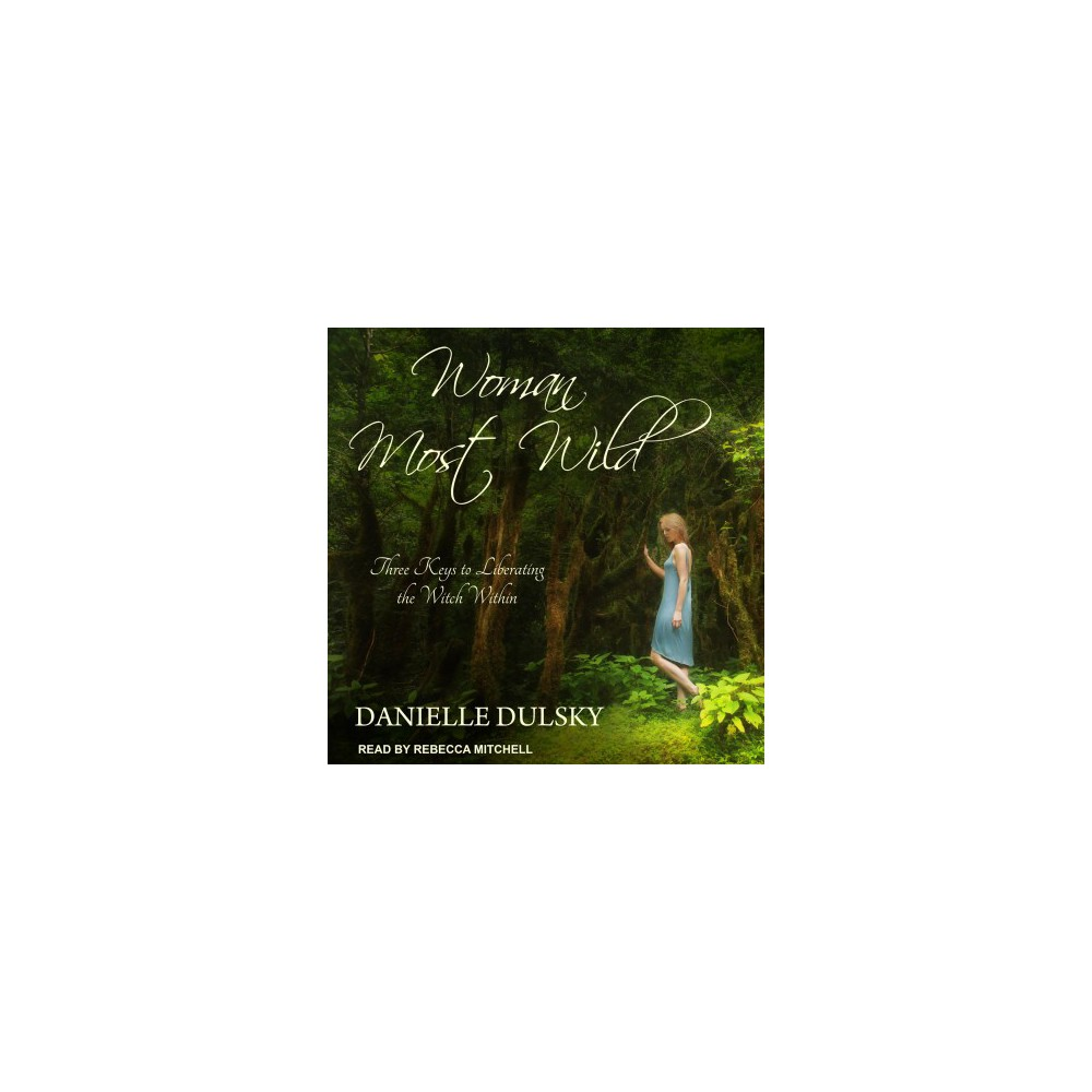 Woman Most Wild : Three Keys to Liberating the Witch Within - by Danielle Dulsky (MP3-CD)