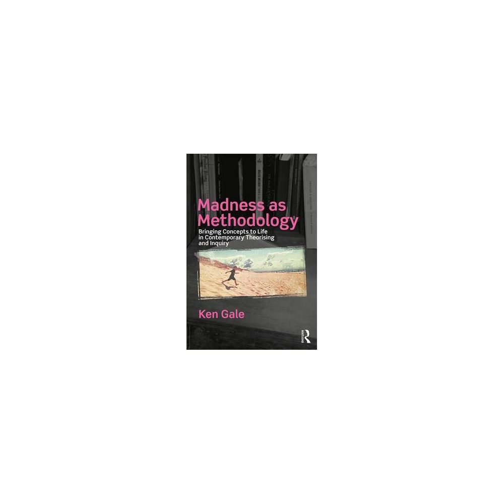 Madness As Methodology : Bringing Concepts to Life in Contemporary Theorising and Inquiry - (Paperback)