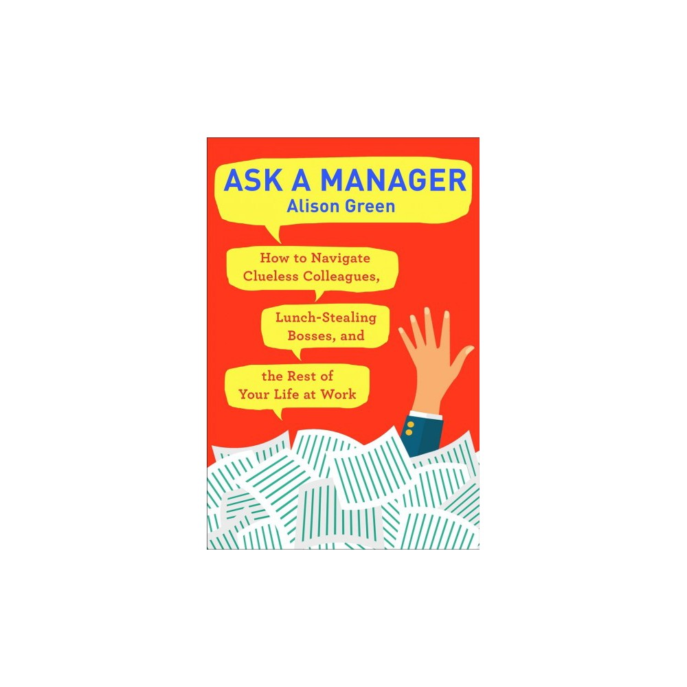 Ask a Manager : How to Navigate Clueless Colleagues, Lunch-Stealing Bosses, and the Rest of Your Life at