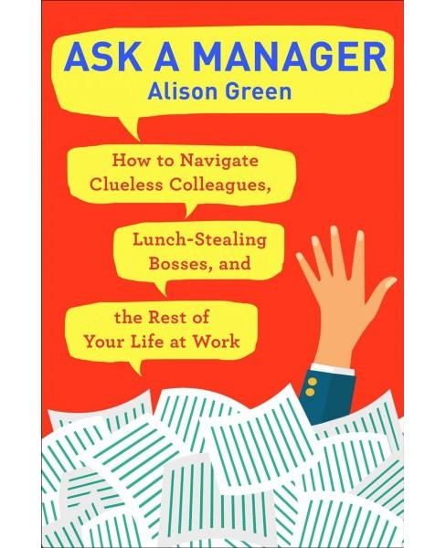 Ask a Manager : How to Navigate Clueless Colleagues, Lunch-Stealing Bosses, and the Rest of Your Life at - image 1 of 1